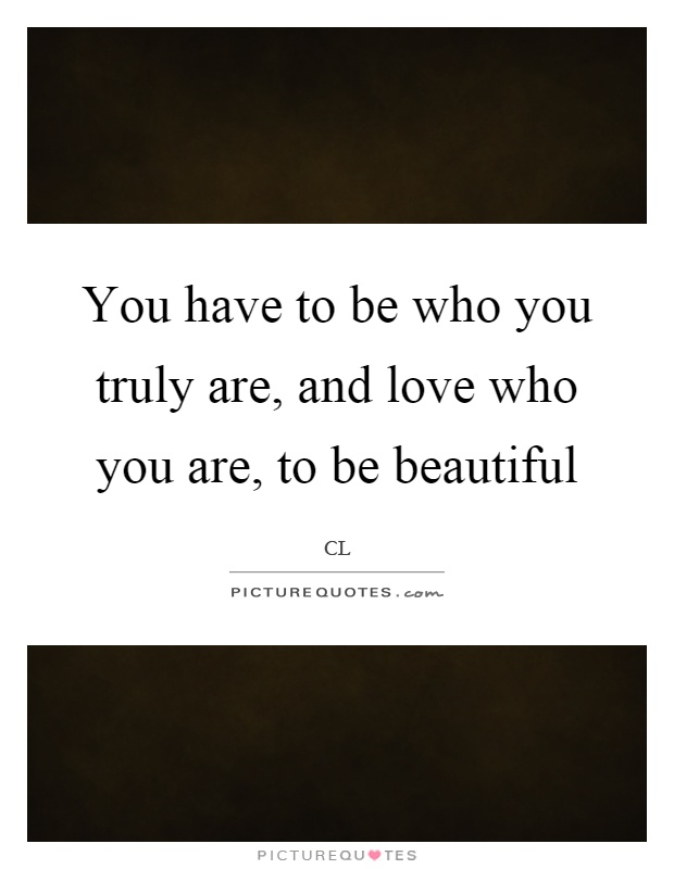 You have to be who you truly are, and love who you are, to be beautiful Picture Quote #1
