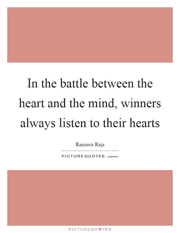 In the battle between the heart and the mind, winners always listen to their hearts Picture Quote #1