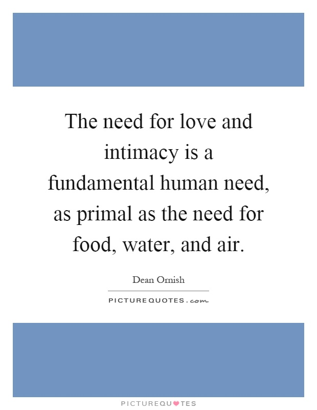 The need for love and intimacy is a fundamental human need, as primal as the need for food, water, and air Picture Quote #1