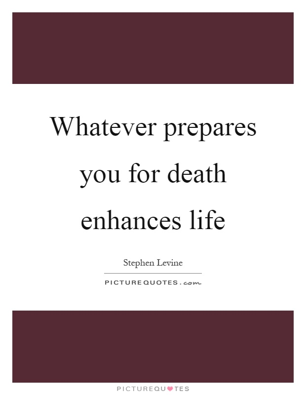 Whatever prepares you for death enhances life Picture Quote #1