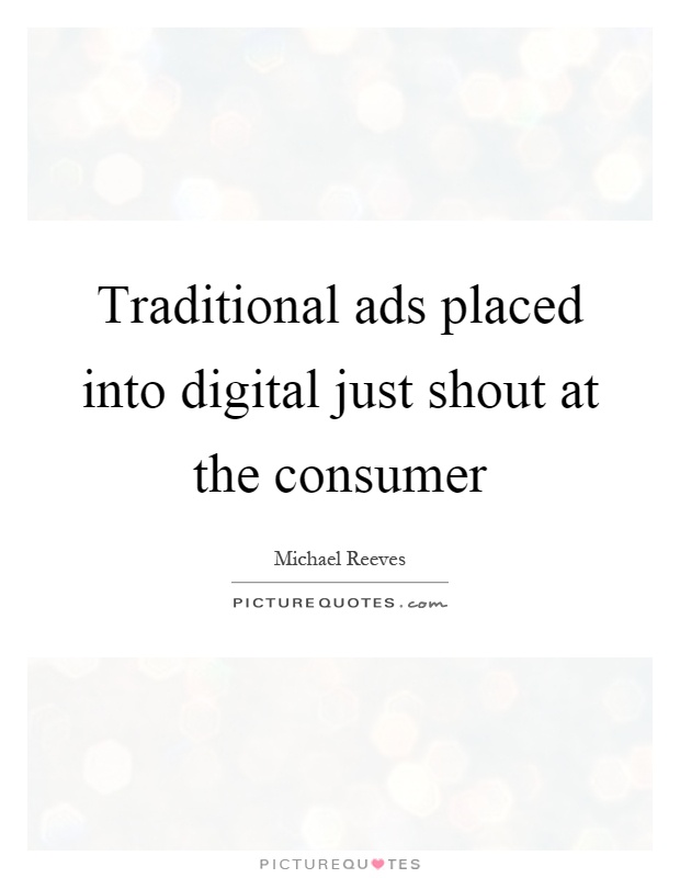 Traditional ads placed into digital just shout at the consumer Picture Quote #1