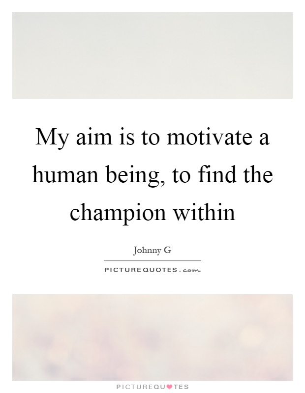 My aim is to motivate a human being, to find the champion within Picture Quote #1