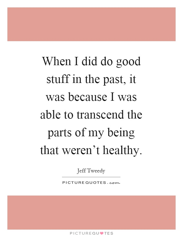When I did do good stuff in the past, it was because I was able to transcend the parts of my being that weren't healthy Picture Quote #1