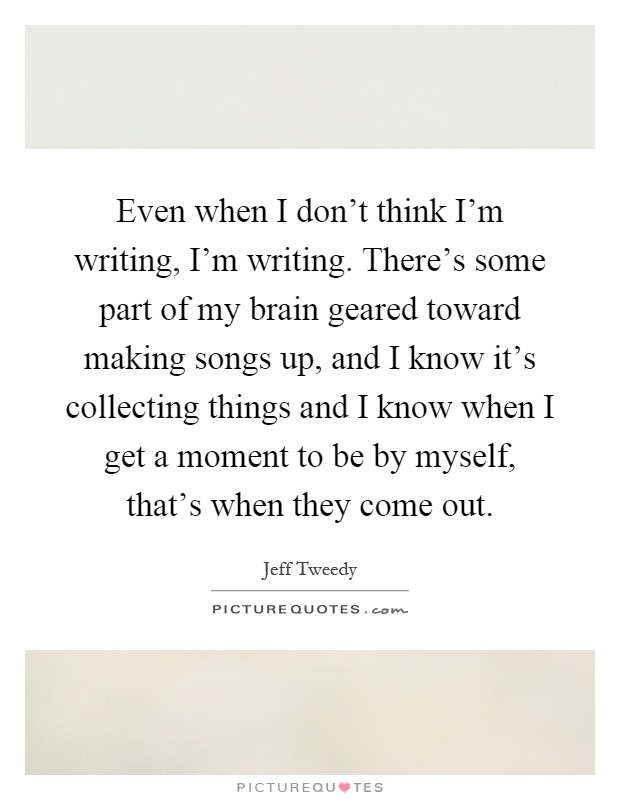 Even when I don't think I'm writing, I'm writing. There's some part of my brain geared toward making songs up, and I know it's collecting things and I know when I get a moment to be by myself, that's when they come out Picture Quote #1