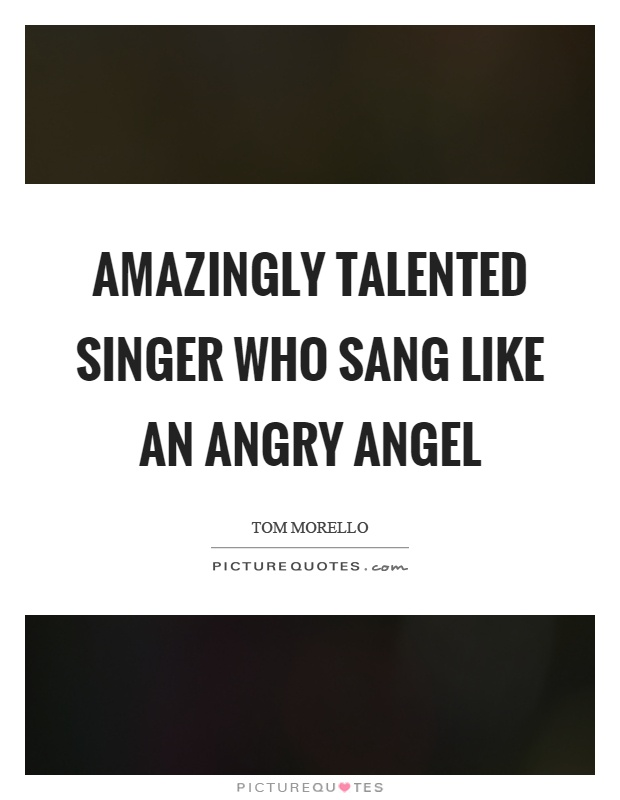 Amazingly talented singer who sang like an angry angel Picture Quote #1