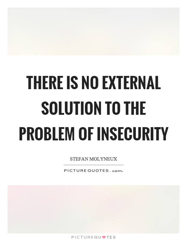 There is no external solution to the problem of insecurity Picture Quote #1