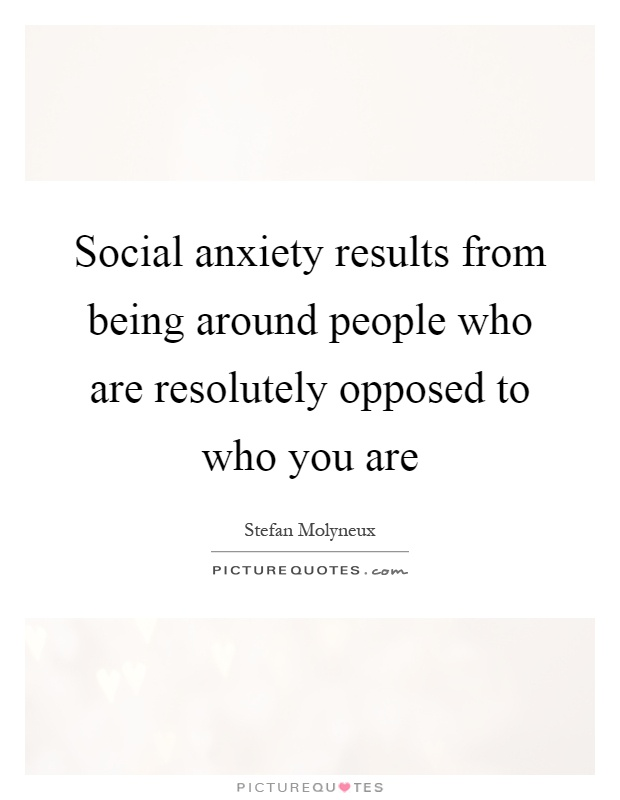 Social anxiety results from being around people who are resolutely opposed to who you are Picture Quote #1