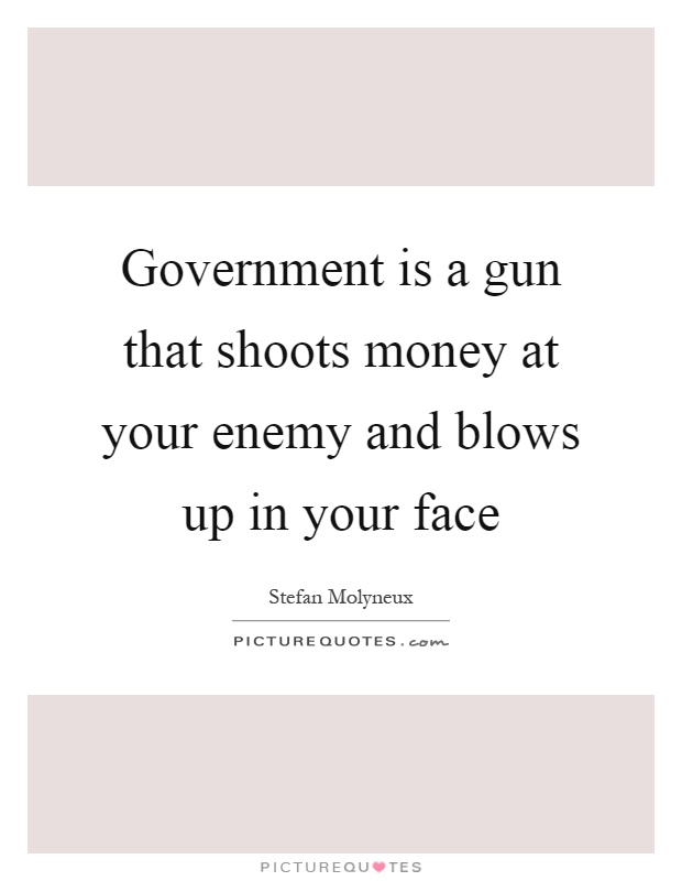 Government is a gun that shoots money at your enemy and blows up in your face Picture Quote #1