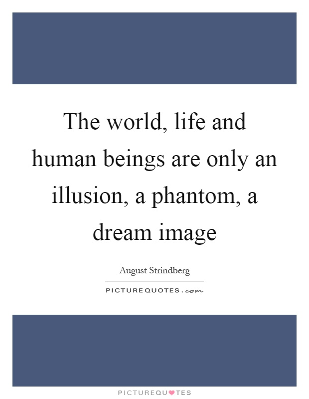 The world, life and human beings are only an illusion, a phantom, a dream image Picture Quote #1