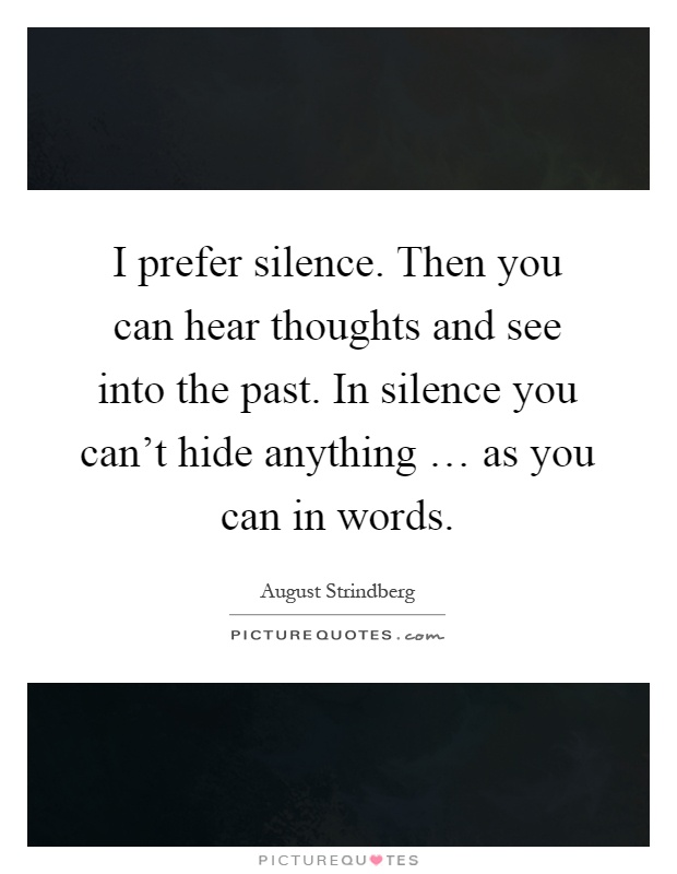 I prefer silence. Then you can hear thoughts and see into the past. In silence you can't hide anything … as you can in words Picture Quote #1