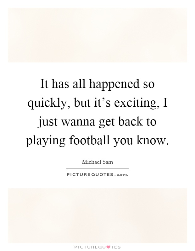 It has all happened so quickly, but it's exciting, I just wanna get back to playing football you know Picture Quote #1