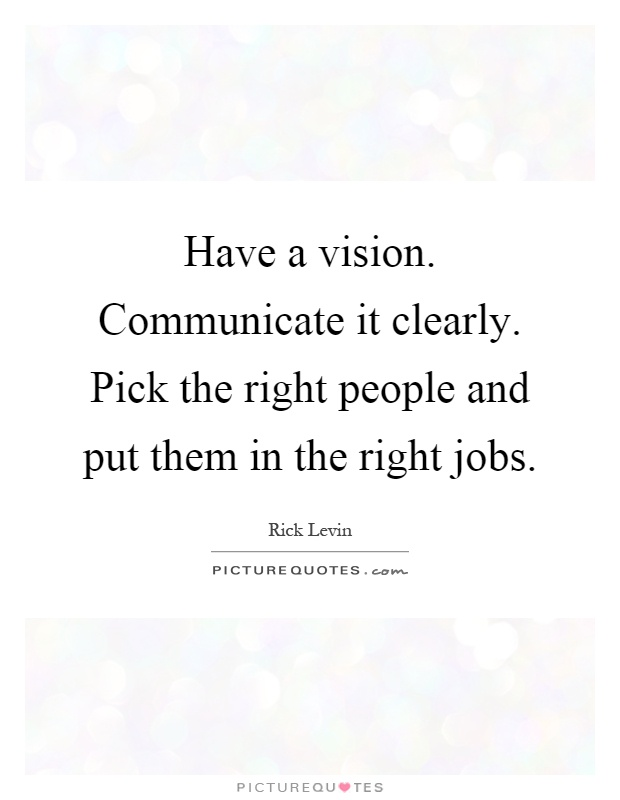 Right Person For The Job Quotes: Have A Vision. Communicate It Clearly. Pick The Right
