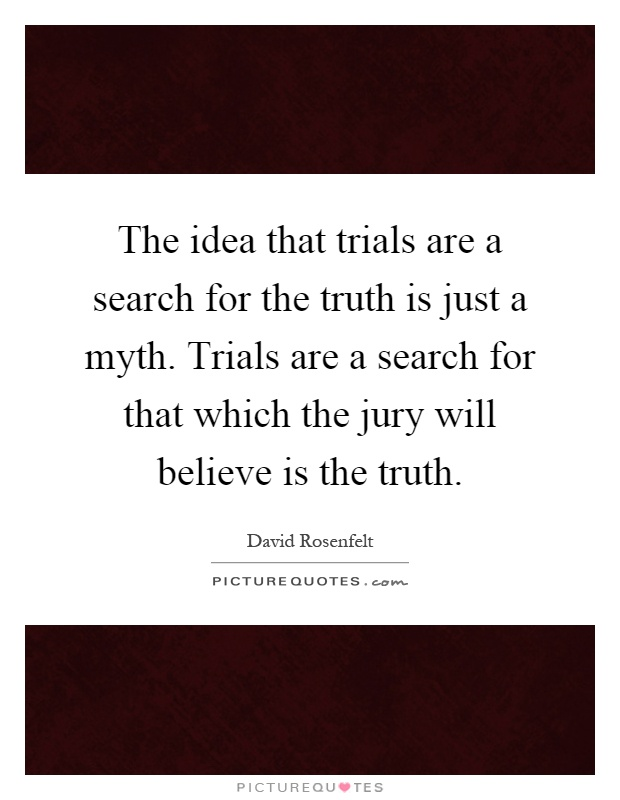 The idea that trials are a search for the truth is just a myth. Trials are a search for that which the jury will believe is the truth Picture Quote #1