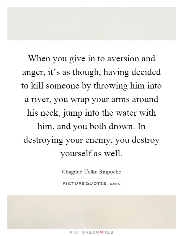 When you give in to aversion and anger, it's as though, having decided to kill someone by throwing him into a river, you wrap your arms around his neck, jump into the water with him, and you both drown. In destroying your enemy, you destroy yourself as well Picture Quote #1