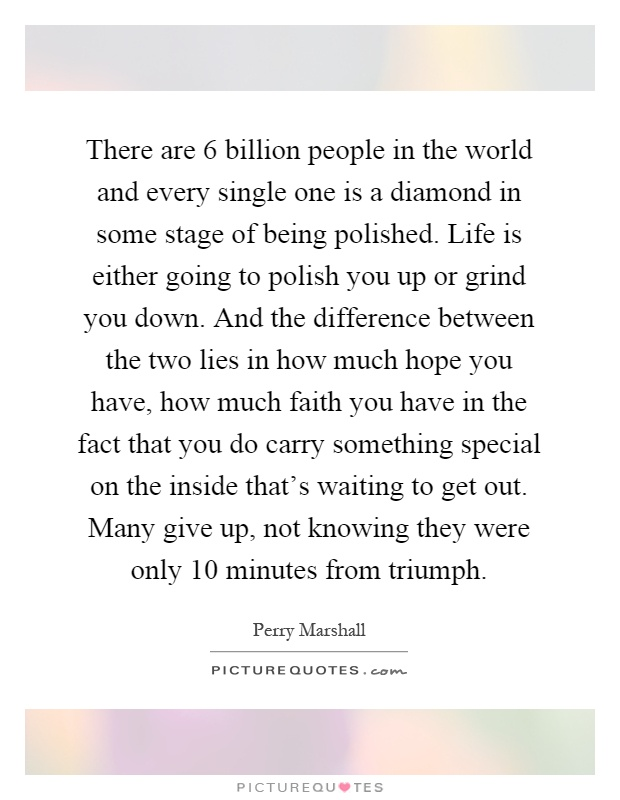 There are 6 billion people in the world and every single one is a diamond in some stage of being polished. Life is either going to polish you up or grind you down. And the difference between the two lies in how much hope you have, how much faith you have in the fact that you do carry something special on the inside that's waiting to get out. Many give up, not knowing they were only 10 minutes from triumph Picture Quote #1