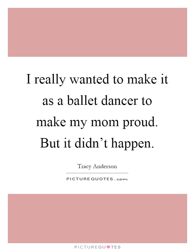 I really wanted to make it as a ballet dancer to make my mom proud. But it didn't happen Picture Quote #1