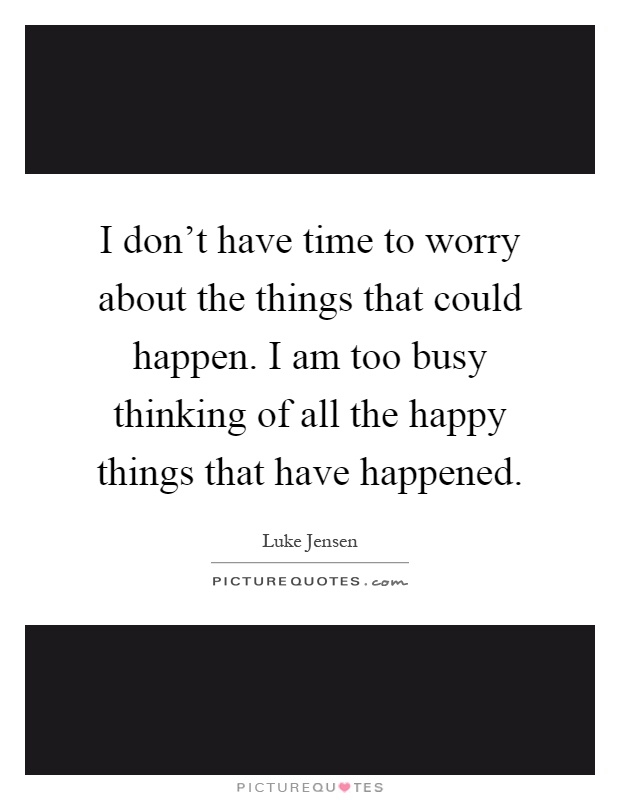 I don't have time to worry about the things that could happen. I am too busy thinking of all the happy things that have happened Picture Quote #1