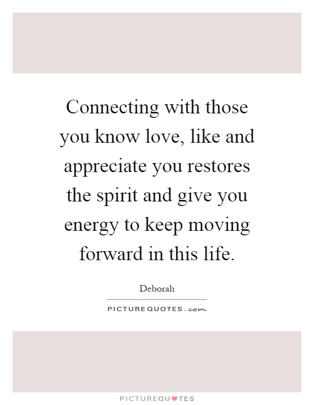 Connecting with those you know love, like and appreciate you restores the spirit and give you energy to keep moving forward in this life Picture Quote #1