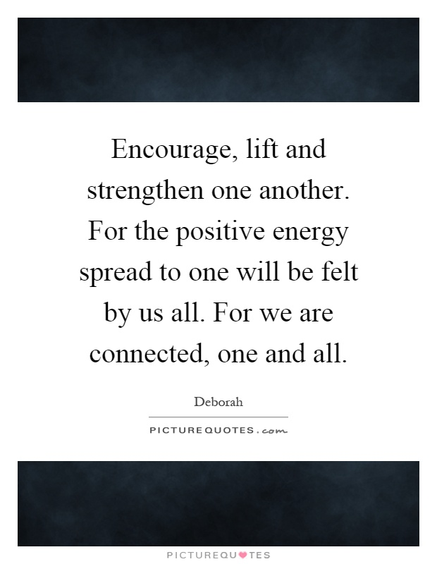Encourage, lift and strengthen one another. For the positive energy spread to one will be felt by us all. For we are connected, one and all Picture Quote #1