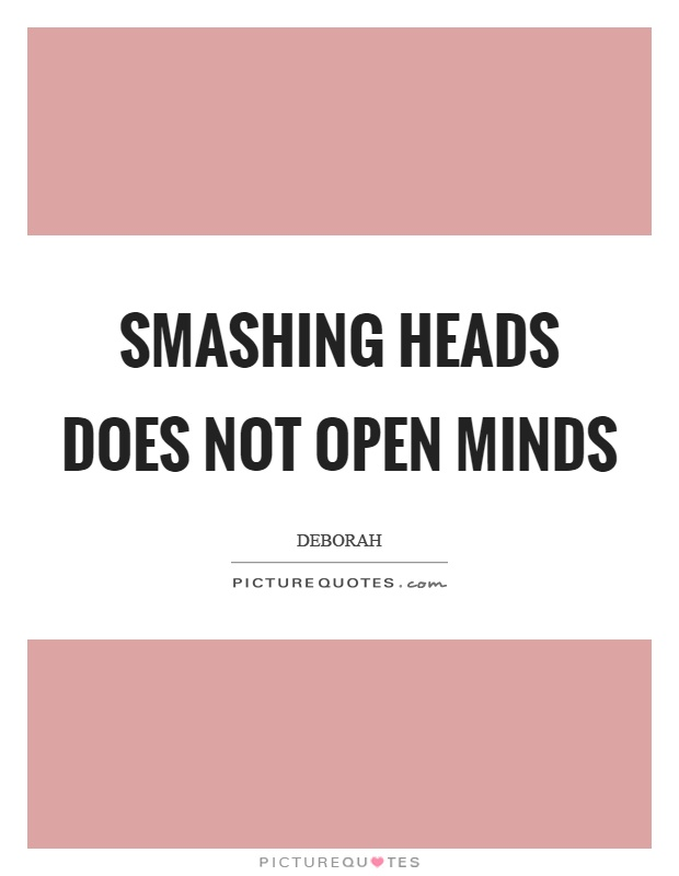 Smashing heads does not open minds Picture Quote #1