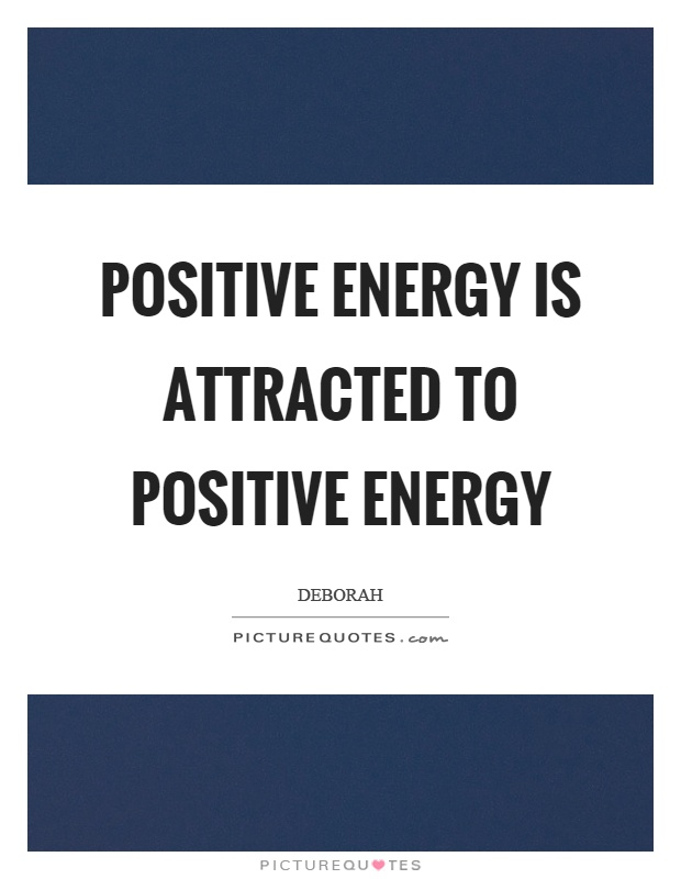 Positive energy is attracted to positive energy Picture Quote #1