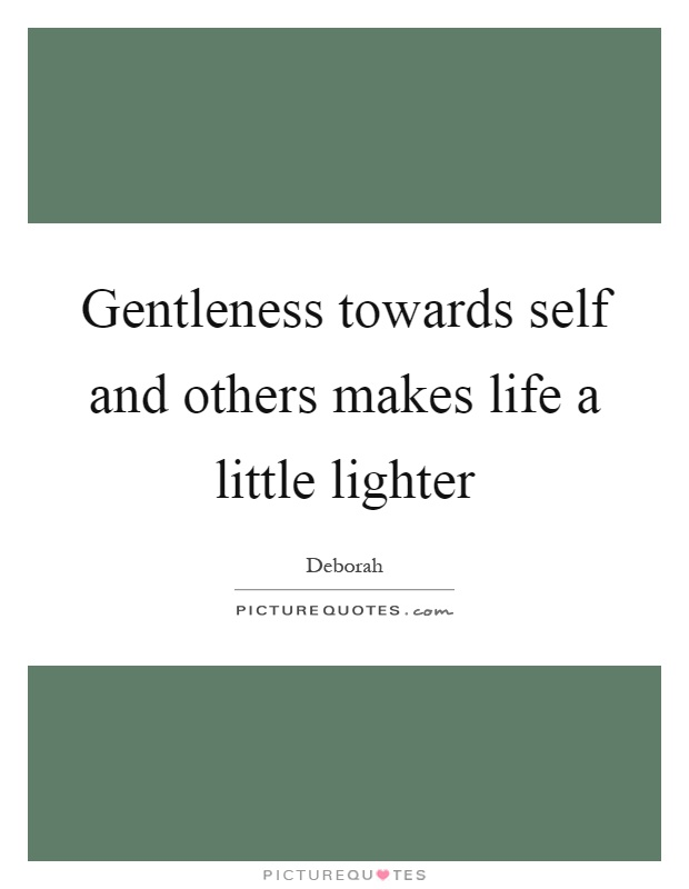 Gentleness towards self and others makes life a little lighter Picture Quote #1