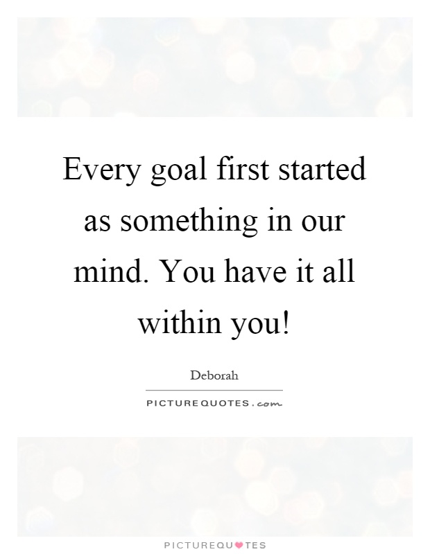 Every goal first started as something in our mind. You have it all within you! Picture Quote #1