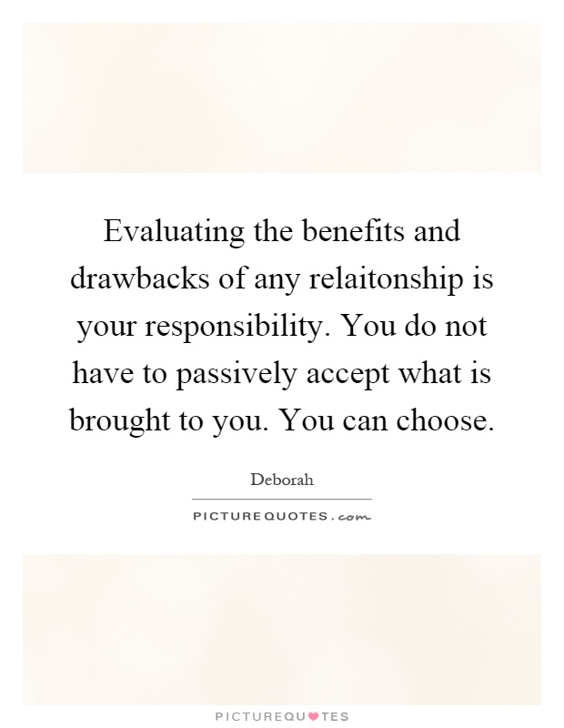 Evaluating the benefits and drawbacks of any relaitonship is your responsibility. You do not have to passively accept what is brought to you. You can choose Picture Quote #1