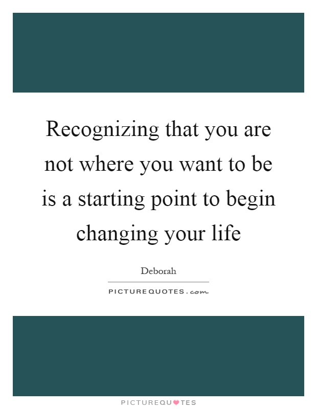 Recognizing that you are not where you want to be is a starting point to begin changing your life Picture Quote #1