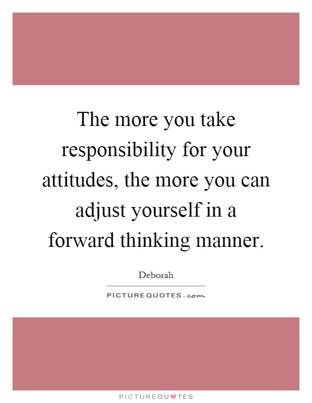 The more you take responsibility for your attitudes, the more you can adjust yourself in a forward thinking manner Picture Quote #1