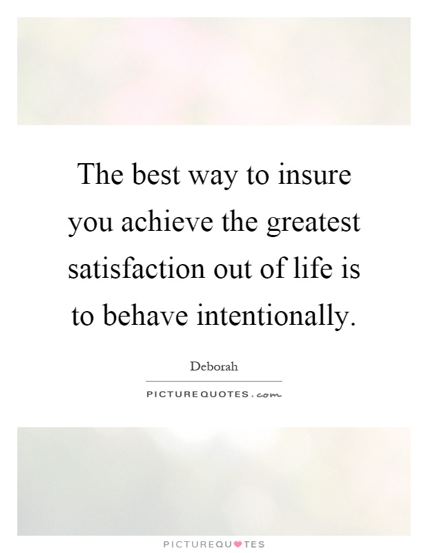 The best way to insure you achieve the greatest satisfaction out of life is to behave intentionally Picture Quote #1