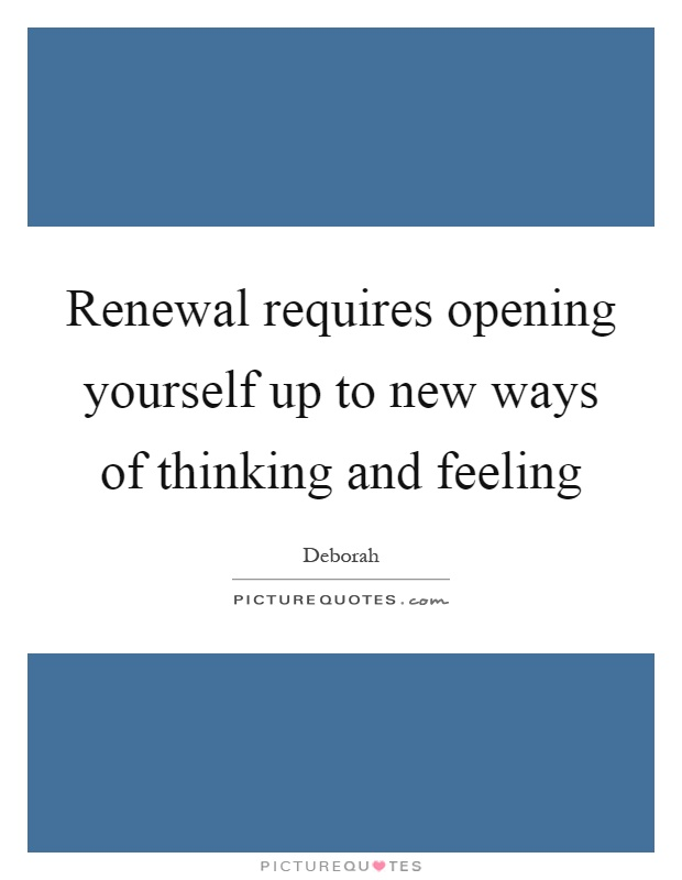 Renewal requires opening yourself up to new ways of thinking and feeling Picture Quote #1