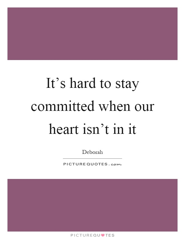 It's hard to stay committed when our heart isn't in it Picture Quote #1