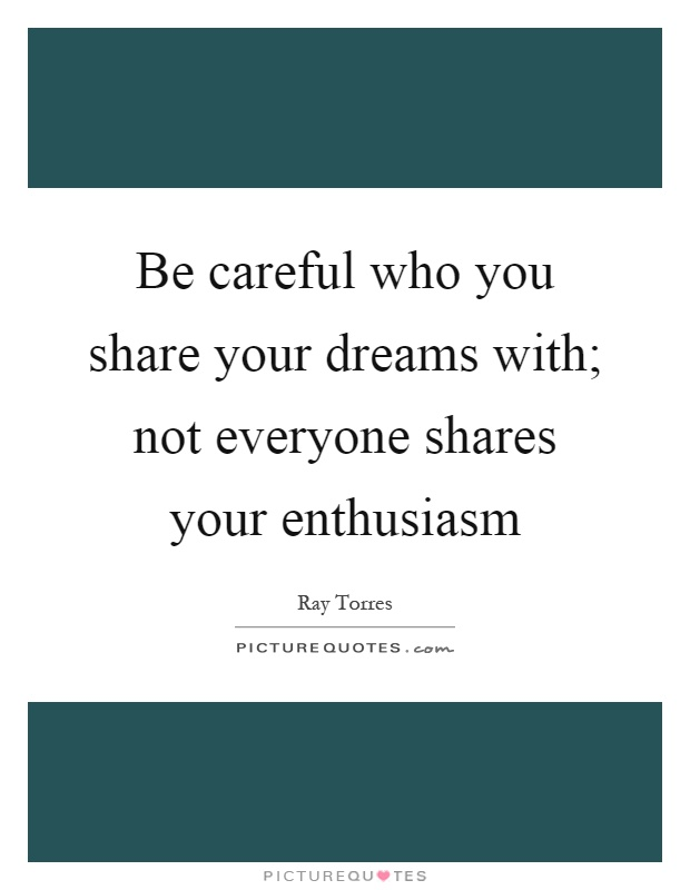 Be careful who you share your dreams with; not everyone shares your enthusiasm Picture Quote #1