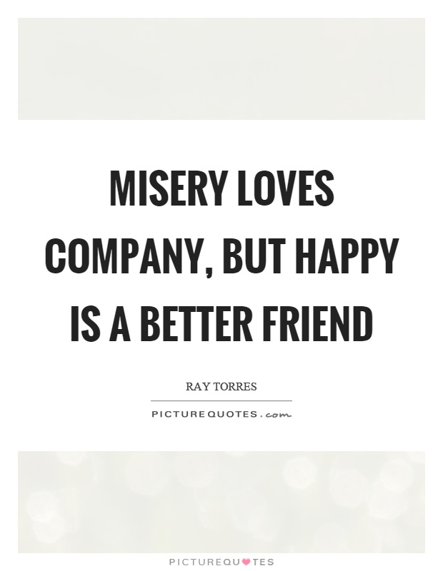 Misery loves company, but happy is a better friend Picture Quote #1