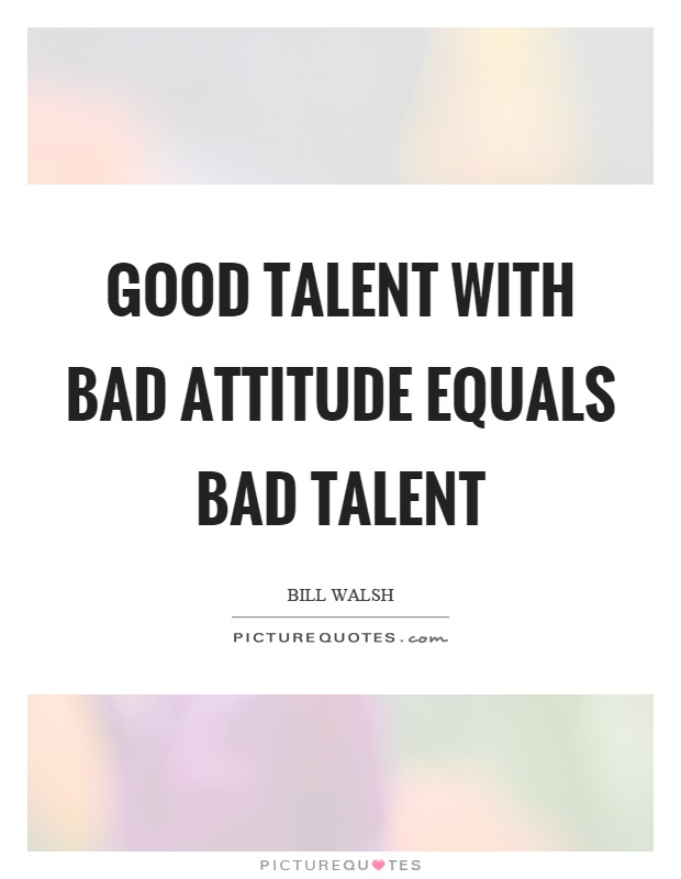 Good talent with bad attitude equals bad talent Picture Quote #1