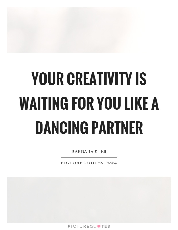 Your creativity is waiting for you like a dancing partner Picture Quote #1