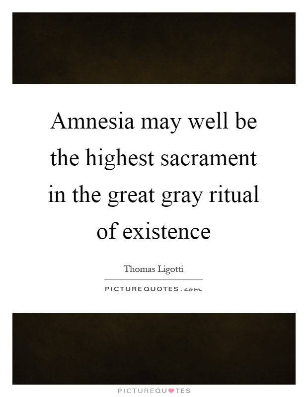 Amnesia may well be the highest sacrament in the great gray ritual of existence Picture Quote #1