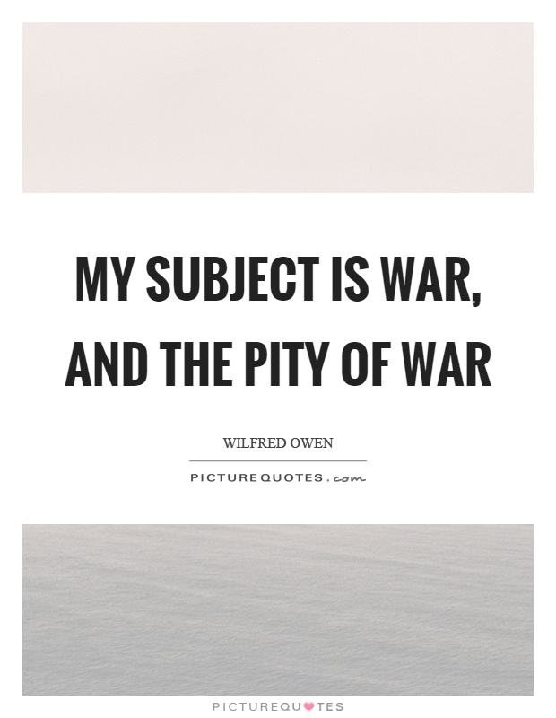 My subject is war, and the pity of war Picture Quote #1