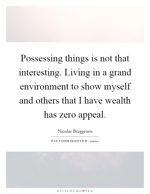 Possessing things is not that interesting. Living in a grand environment to show myself and others that I have wealth has zero appeal Picture Quote #1