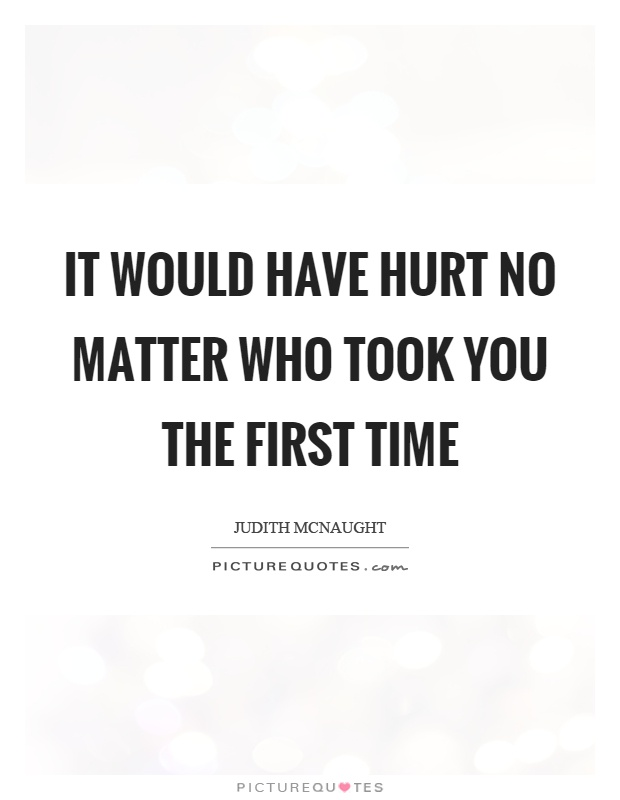 It would have hurt no matter who took you the first time Picture Quote #1