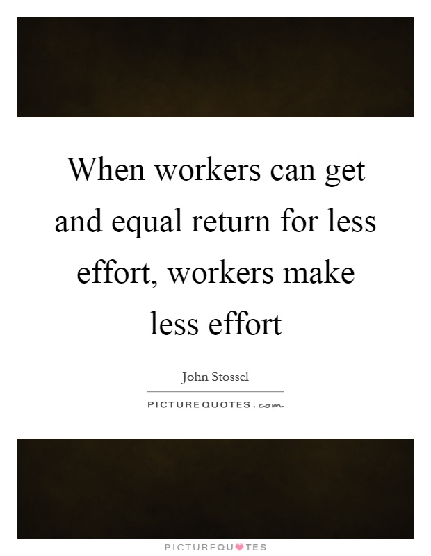 When workers can get and equal return for less effort, workers make less effort Picture Quote #1