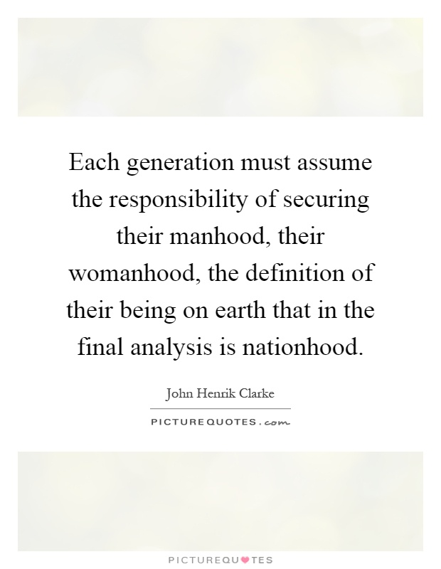Each generation must assume the responsibility of securing their manhood, their womanhood, the definition of their being on earth that in the final analysis is nationhood Picture Quote #1