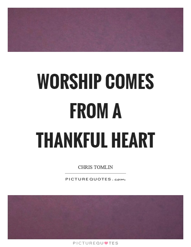 Worship comes from a thankful heart Picture Quote #1