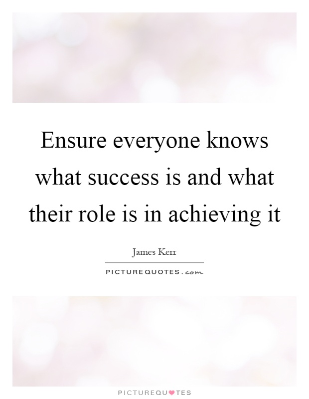 Ensure everyone knows what success is and what their role is in achieving it Picture Quote #1