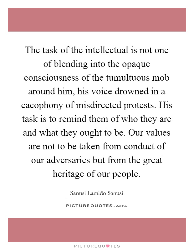 The task of the intellectual is not one of blending into the opaque consciousness of the tumultuous mob around him, his voice drowned in a cacophony of misdirected protests. His task is to remind them of who they are and what they ought to be. Our values are not to be taken from conduct of our adversaries but from the great heritage of our people Picture Quote #1