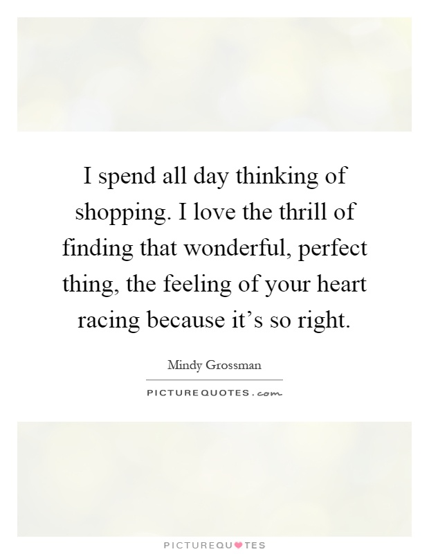 I spend all day thinking of shopping. I love the thrill of finding that wonderful, perfect thing, the feeling of your heart racing because it's so right Picture Quote #1