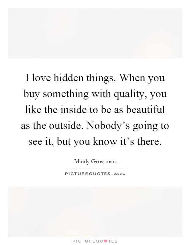 I love hidden things. When you buy something with quality, you like the inside to be as beautiful as the outside. Nobody's going to see it, but you know it's there Picture Quote #1