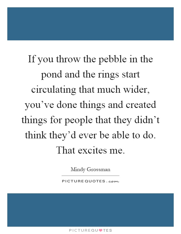 If you throw the pebble in the pond and the rings start circulating that much wider, you've done things and created things for people that they didn't think they'd ever be able to do. That excites me Picture Quote #1