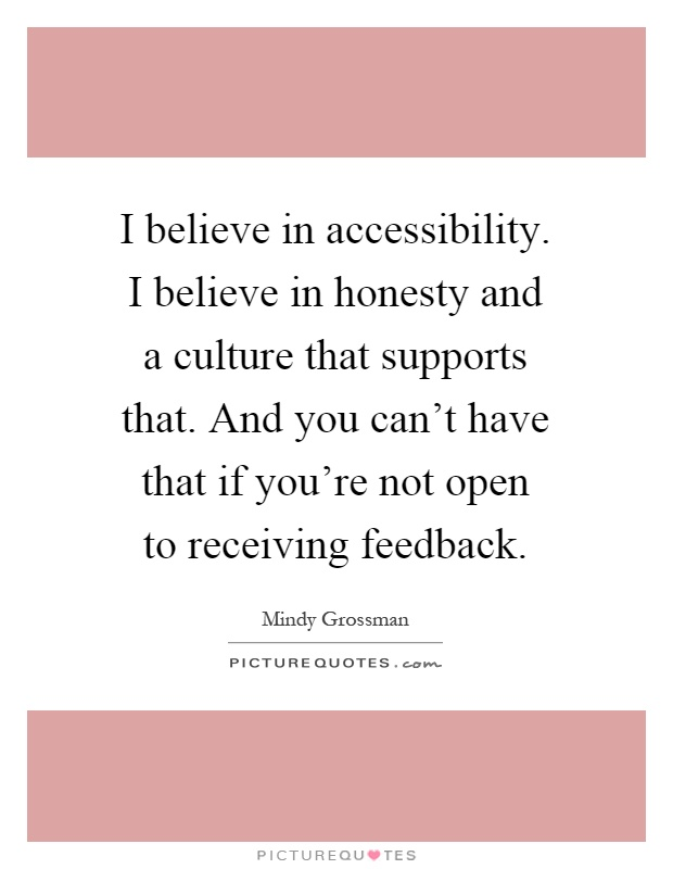 I believe in accessibility. I believe in honesty and a culture that supports that. And you can't have that if you're not open to receiving feedback Picture Quote #1